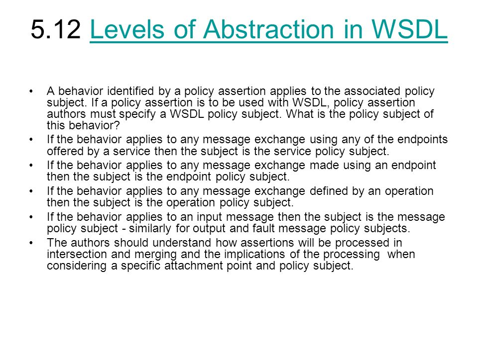 5.12 Levels of Abstraction in WSDLLevels of Abstraction in WSDL A behavior identified by a policy assertion applies to the associated policy subject.