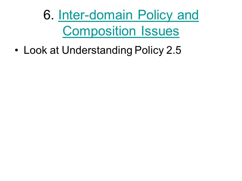 6. Inter-domain Policy and Composition IssuesInter-domain Policy and Composition Issues Look at Understanding Policy 2.5