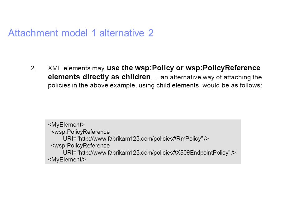 IBM Software Group | WebSphere software Attachment model 1 alternative 2 2.XML elements may use the wsp:Policy or wsp:PolicyReference elements directly as children, …an alternative way of attaching the policies in the above example, using child elements, would be as follows: <wsp:PolicyReference URI= http://www.fabrikam123.com/policies#RmPolicy /> <wsp:PolicyReference URI= http://www.fabrikam123.com/policies#X509EndpointPolicy />