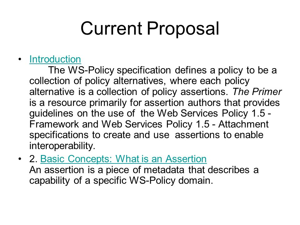 Current Proposal Introduction The WS-Policy specification defines a policy to be a collection of policy alternatives, where each policy alternative is a collection of policy assertions.