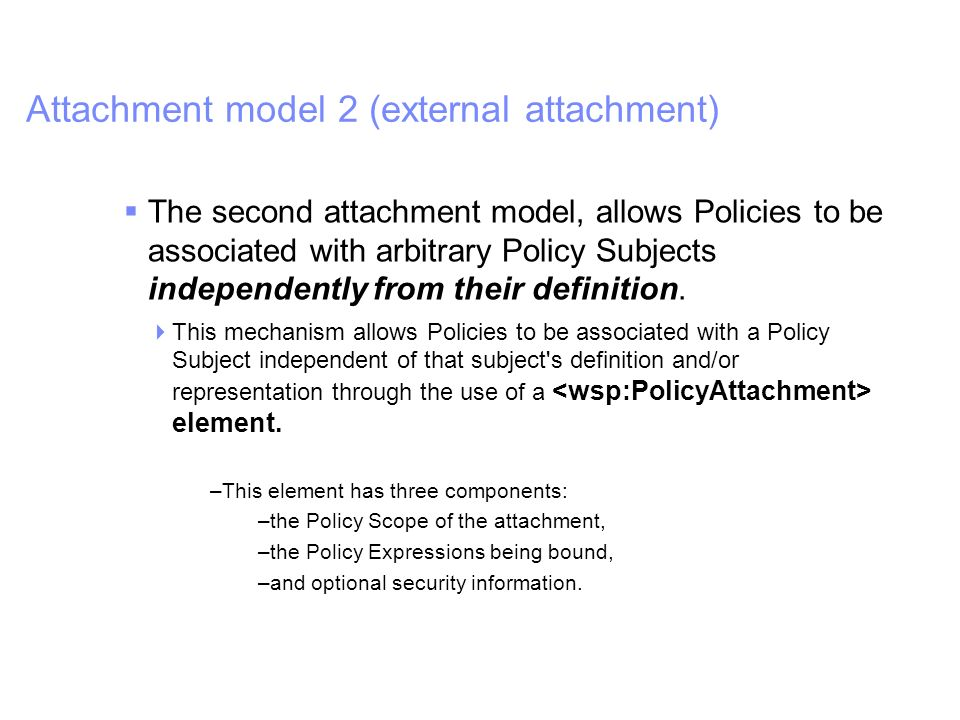 IBM Software Group | WebSphere software Attachment model 2 (external attachment) The second attachment model, allows Policies to be associated with arbitrary Policy Subjects independently from their definition.