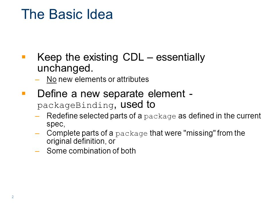 2 The Basic Idea Keep the existing CDL – essentially unchanged. –No new elements or attributes Define a new separate element - packageBinding, used to