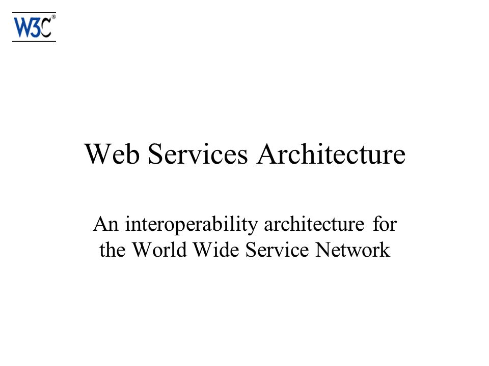 Web Services Architecture An interoperability architecture for the World Wide Service Network