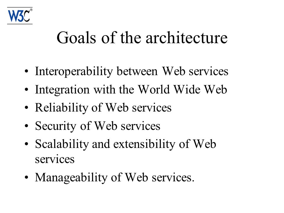 Goals of the architecture Interoperability between Web services Integration with the World Wide Web Reliability of Web services Security of Web services Scalability and extensibility of Web services Manageability of Web services.