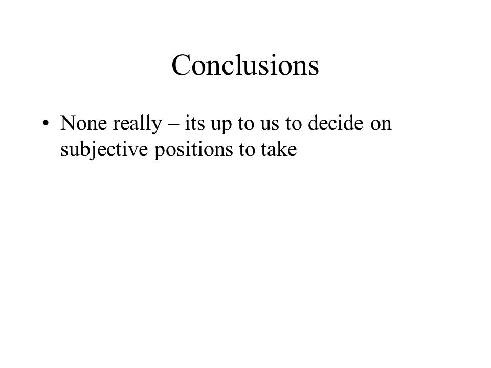 Conclusions None really – its up to us to decide on subjective positions to take