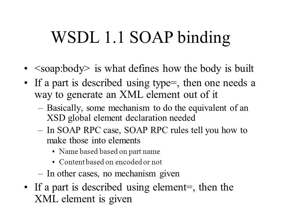 WSDL 1.1 SOAP binding is what defines how the body is built If a part is described using type=, then one needs a way to generate an XML element out of it –Basically, some mechanism to do the equivalent of an XSD global element declaration needed –In SOAP RPC case, SOAP RPC rules tell you how to make those into elements Name based based on part name Content based on encoded or not –In other cases, no mechanism given If a part is described using element=, then the XML element is given