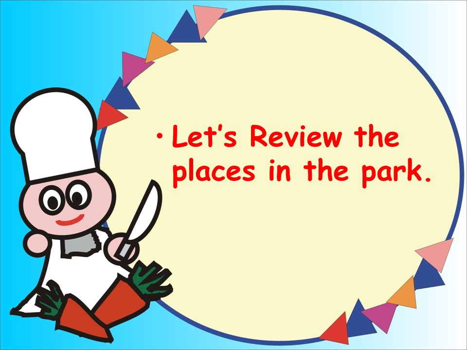 Lets Review the places in the park.