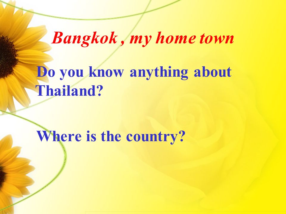 Bangkok, my home town Do you know anything about Thailand? Where is the country?