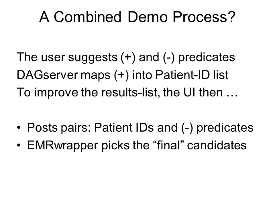 A Combined Demo Process? The user suggests (+) and (-) predicates DAGserver maps (+) into Patient-ID list To improve the results-list, the UI then … P
