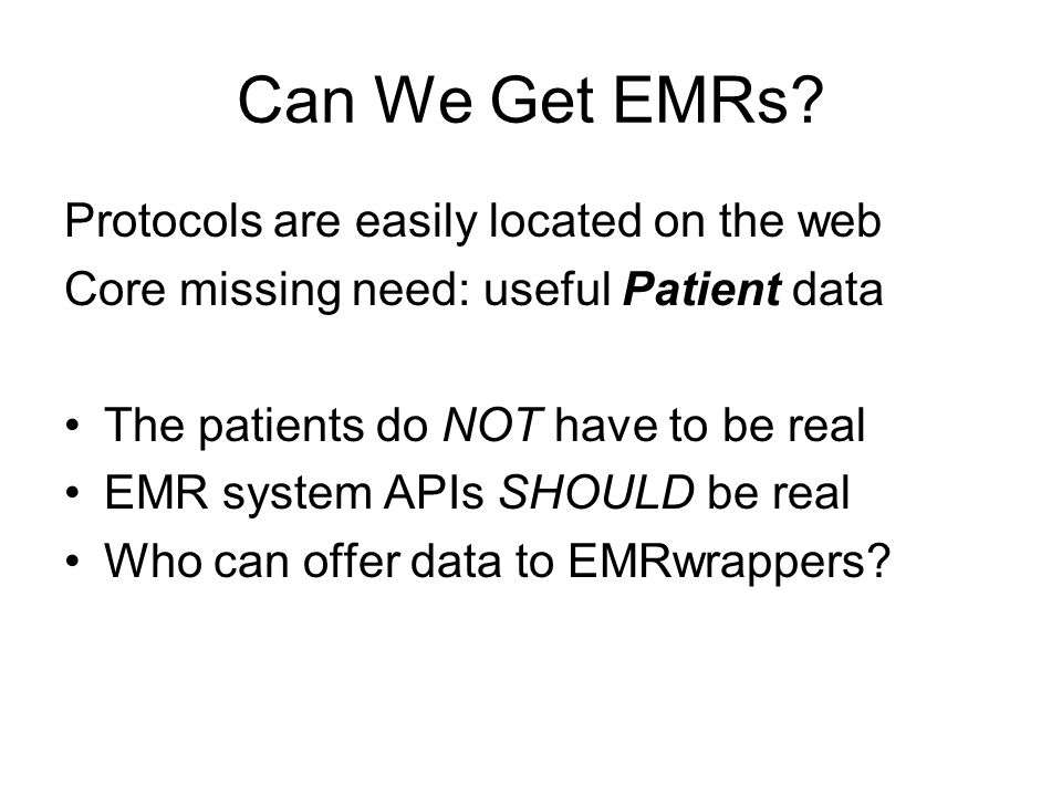 Can We Get EMRs? Protocols are easily located on the web Core missing need: useful Patient data The patients do NOT have to be real EMR system APIs SH