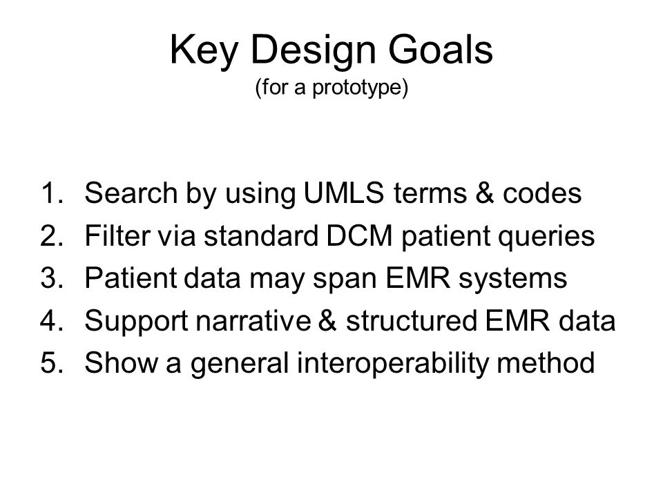 Key Design Goals (for a prototype) 1.Search by using UMLS terms & codes 2.Filter via standard DCM patient queries 3.Patient data may span EMR systems 4.Support narrative & structured EMR data 5.Show a general interoperability method