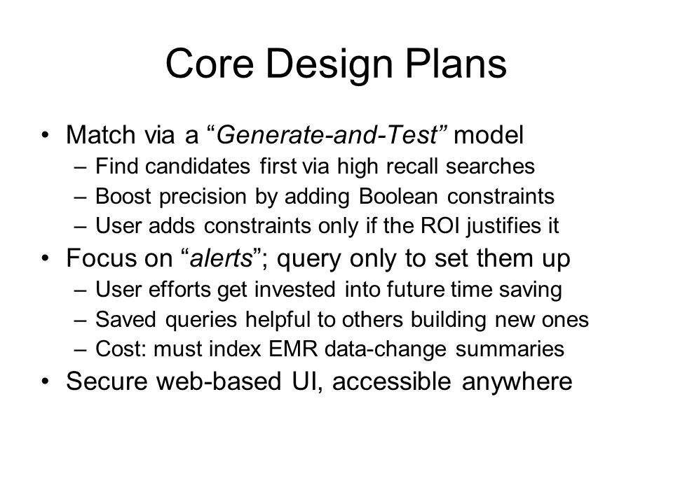 Core Design Plans Match via a Generate-and-Test model –Find candidates first via high recall searches –Boost precision by adding Boolean constraints –User adds constraints only if the ROI justifies it Focus on alerts; query only to set them up –User efforts get invested into future time saving –Saved queries helpful to others building new ones –Cost: must index EMR data-change summaries Secure web-based UI, accessible anywhere