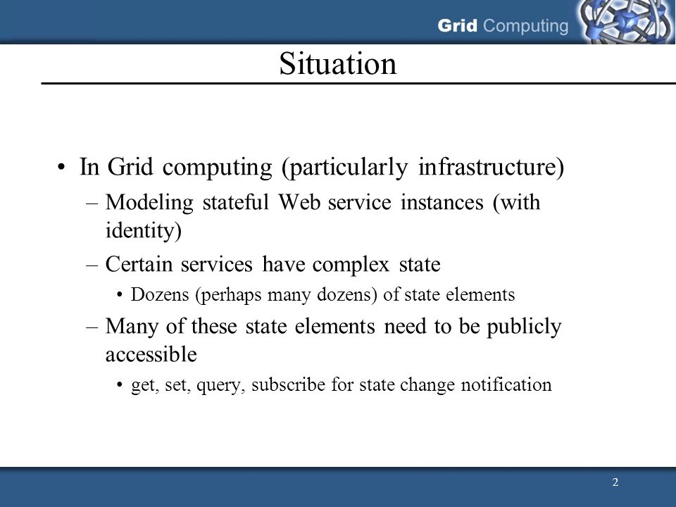 2 Situation In Grid computing (particularly infrastructure) –Modeling stateful Web service instances (with identity) –Certain services have complex st