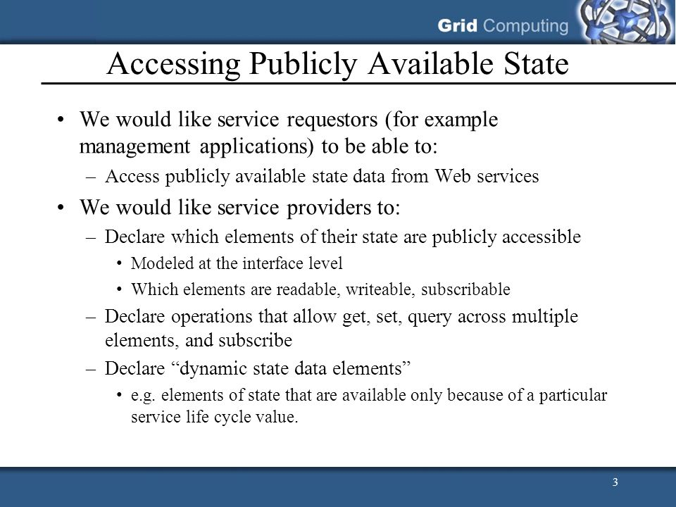 3 Accessing Publicly Available State We would like service requestors (for example management applications) to be able to: –Access publicly available state data from Web services We would like service providers to: –Declare which elements of their state are publicly accessible Modeled at the interface level Which elements are readable, writeable, subscribable –Declare operations that allow get, set, query across multiple elements, and subscribe –Declare dynamic state data elements e.g.