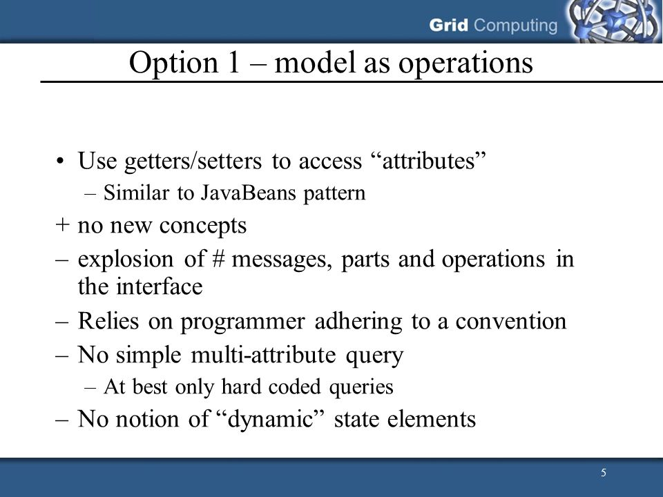 5 Option 1 – model as operations Use getters/setters to access attributes –Similar to JavaBeans pattern +no new concepts –explosion of # messages, par