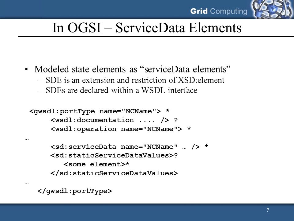 7 In OGSI – ServiceData Elements Modeled state elements as serviceData elements –SDE is an extension and restriction of XSD:element –SDEs are declared