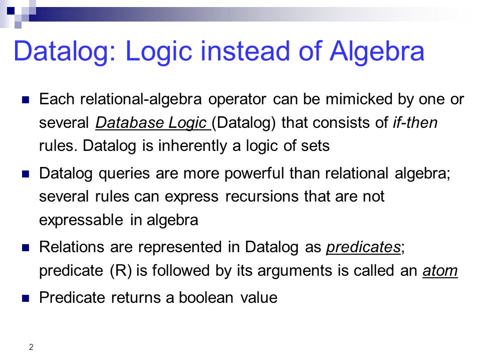 2 Datalog: Logic instead of Algebra Each relational-algebra operator can be mimicked by one or several Database Logic (Datalog) that consists of if-then rules.