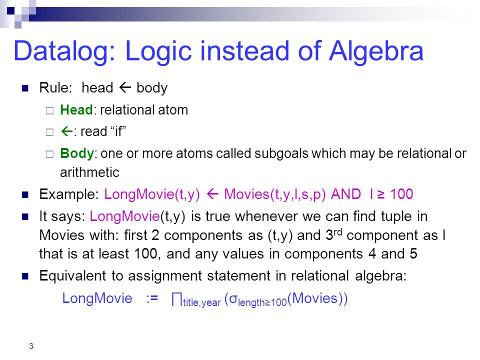 3 Datalog: Logic instead of Algebra Rule: head body Head: relational atom : read if Body: one or more atoms called subgoals which may be relational or arithmetic Example: LongMovie(t,y) Movies(t,y,l,s,p) AND l 100 It says: LongMovie(t,y) is true whenever we can find tuple in Movies with: first 2 components as (t,y) and 3 rd component as l that is at least 100, and any values in components 4 and 5 Equivalent to assignment statement in relational algebra: LongMovie := title,year (σ length100 (Movies))