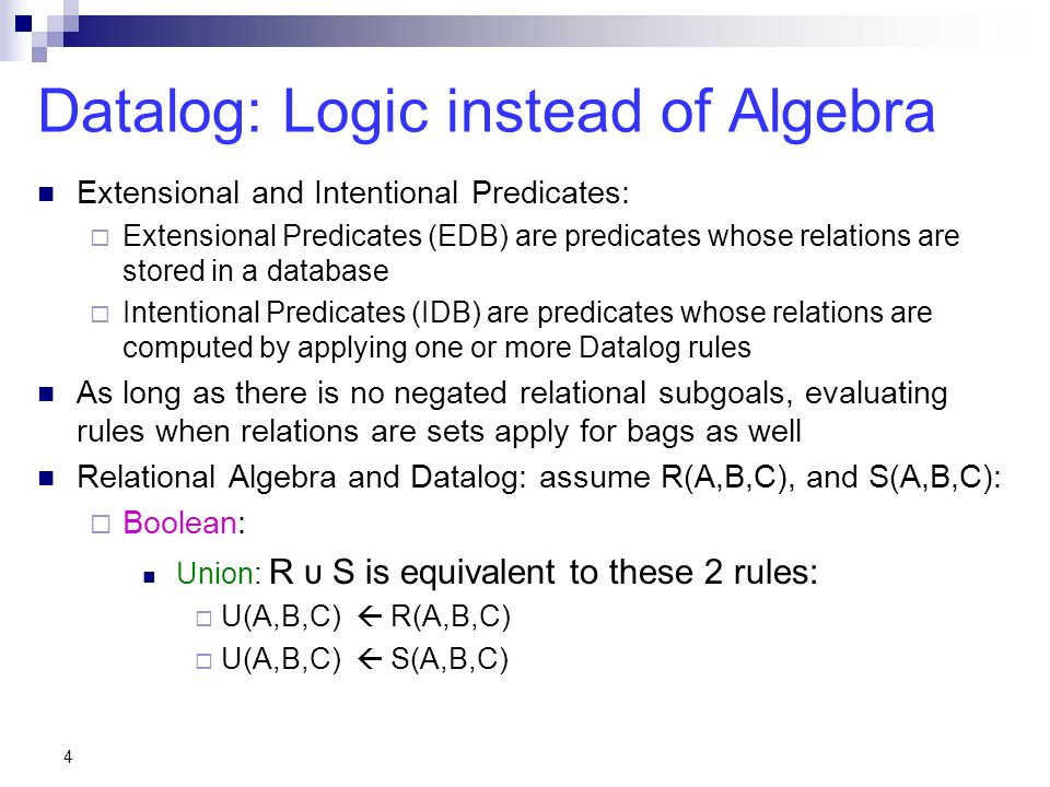4 Datalog: Logic instead of Algebra Extensional and Intentional Predicates: Extensional Predicates (EDB) are predicates whose relations are stored in a database Intentional Predicates (IDB) are predicates whose relations are computed by applying one or more Datalog rules As long as there is no negated relational subgoals, evaluating rules when relations are sets apply for bags as well Relational Algebra and Datalog: assume R(A,B,C), and S(A,B,C): Boolean: Union: R υ S is equivalent to these 2 rules: U(A,B,C) R(A,B,C) U(A,B,C) S(A,B,C)