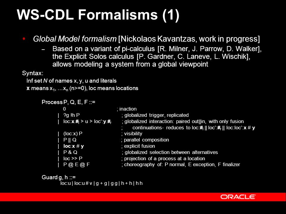WS-CDL Formalisms (1) Global Model formalism [Nickolaos Kavantzas, work in progress] – Based on a variant of pi-calculus [R.