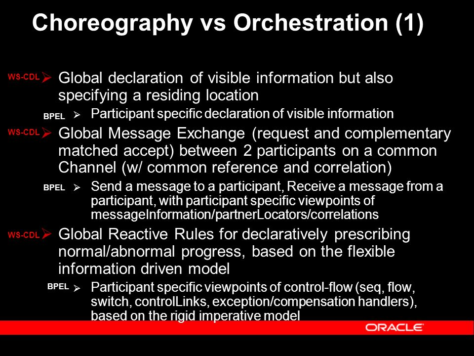 Choreography vs Orchestration (1) Global declaration of visible information but also specifying a residing location Participant specific declaration of visible information Global Message Exchange (request and complementary matched accept) between 2 participants on a common Channel (w/ common reference and correlation) Send a message to a participant, Receive a message from a participant, with participant specific viewpoints of messageInformation/partnerLocators/correlations Global Reactive Rules for declaratively prescribing normal/abnormal progress, based on the flexible information driven model Participant specific viewpoints of control-flow (seq, flow, switch, controlLinks, exception/compensation handlers), based on the rigid imperative model WS-CDL BPEL