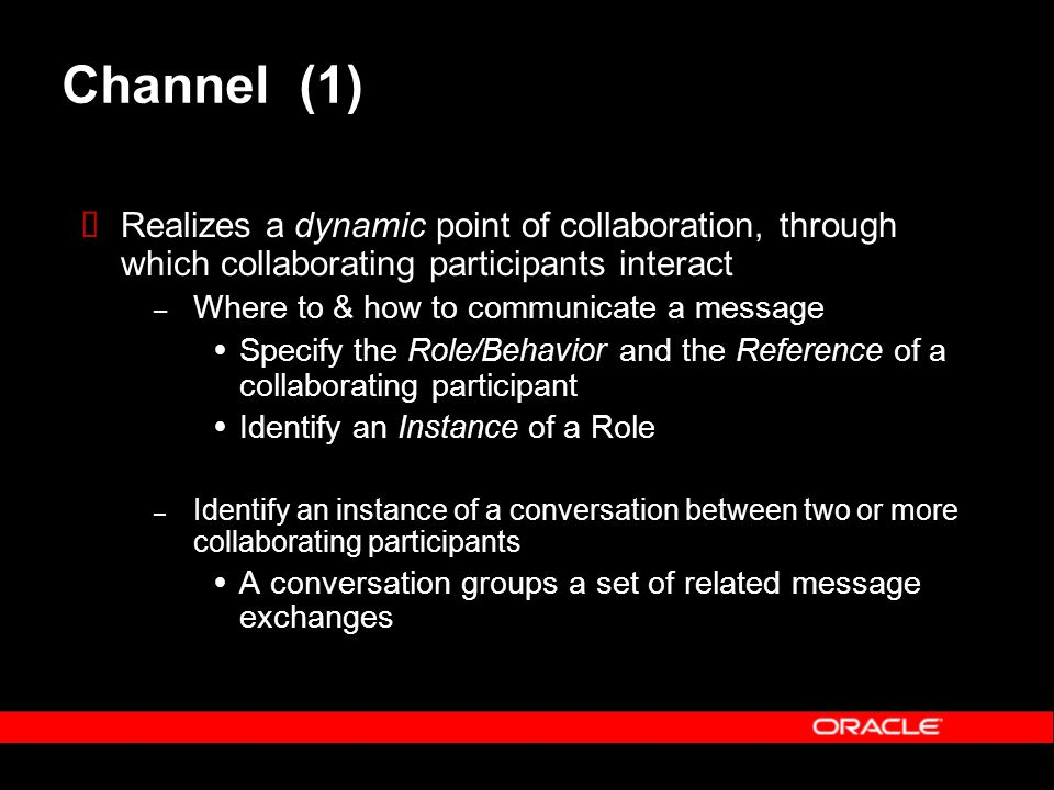 Channel (1) Realizes a dynamic point of collaboration, through which collaborating participants interact – Where to & how to communicate a message Specify the Role/Behavior and the Reference of a collaborating participant Identify an Instance of a Role – Identify an instance of a conversation between two or more collaborating participants A conversation groups a set of related message exchanges