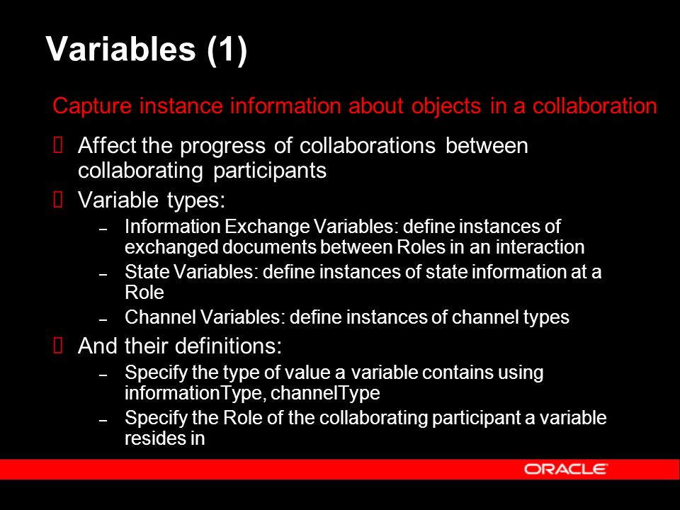 Variables (1) Affect the progress of collaborations between collaborating participants Variable types: – Information Exchange Variables: define instances of exchanged documents between Roles in an interaction – State Variables: define instances of state information at a Role – Channel Variables: define instances of channel types And their definitions: – Specify the type of value a variable contains using informationType, channelType – Specify the Role of the collaborating participant a variable resides in Capture instance information about objects in a collaboration