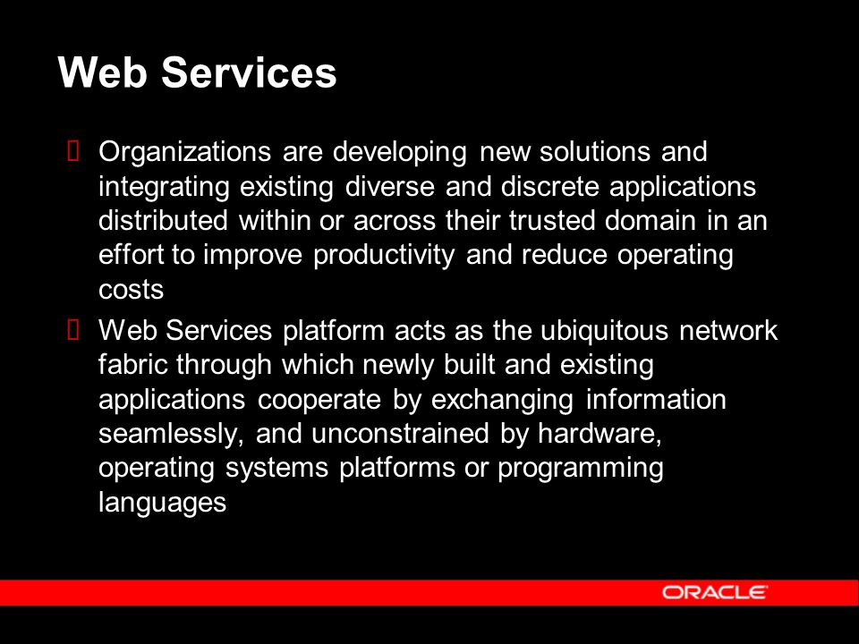 Web Services Organizations are developing new solutions and integrating existing diverse and discrete applications distributed within or across their trusted domain in an effort to improve productivity and reduce operating costs Web Services platform acts as the ubiquitous network fabric through which newly built and existing applications cooperate by exchanging information seamlessly, and unconstrained by hardware, operating systems platforms or programming languages