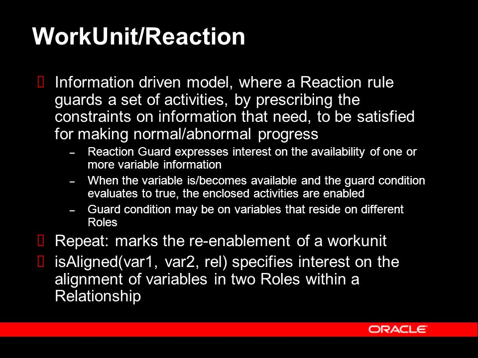 WorkUnit/Reaction Information driven model, where a Reaction rule guards a set of activities, by prescribing the constraints on information that need, to be satisfied for making normal/abnormal progress – Reaction Guard expresses interest on the availability of one or more variable information – When the variable is/becomes available and the guard condition evaluates to true, the enclosed activities are enabled – Guard condition may be on variables that reside on different Roles Repeat: marks the re-enablement of a workunit isAligned(var1, var2, rel) specifies interest on the alignment of variables in two Roles within a Relationship