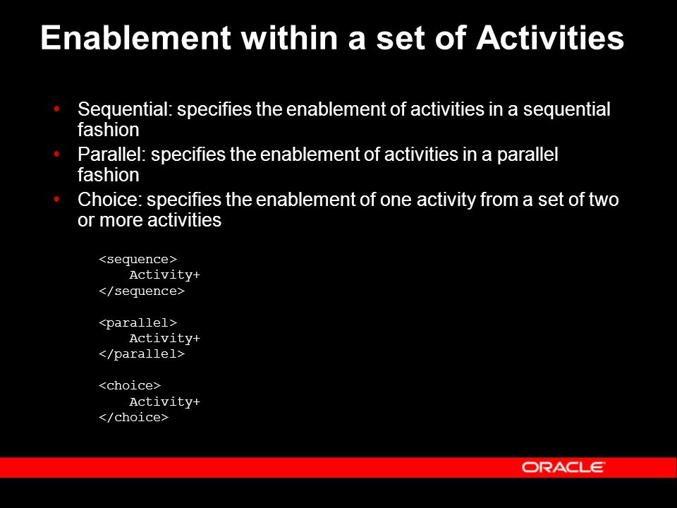Enablement within a set of Activities Sequential: specifies the enablement of activities in a sequential fashion Parallel: specifies the enablement of activities in a parallel fashion Choice: specifies the enablement of one activity from a set of two or more activities Activity+ Activity+ Activity+