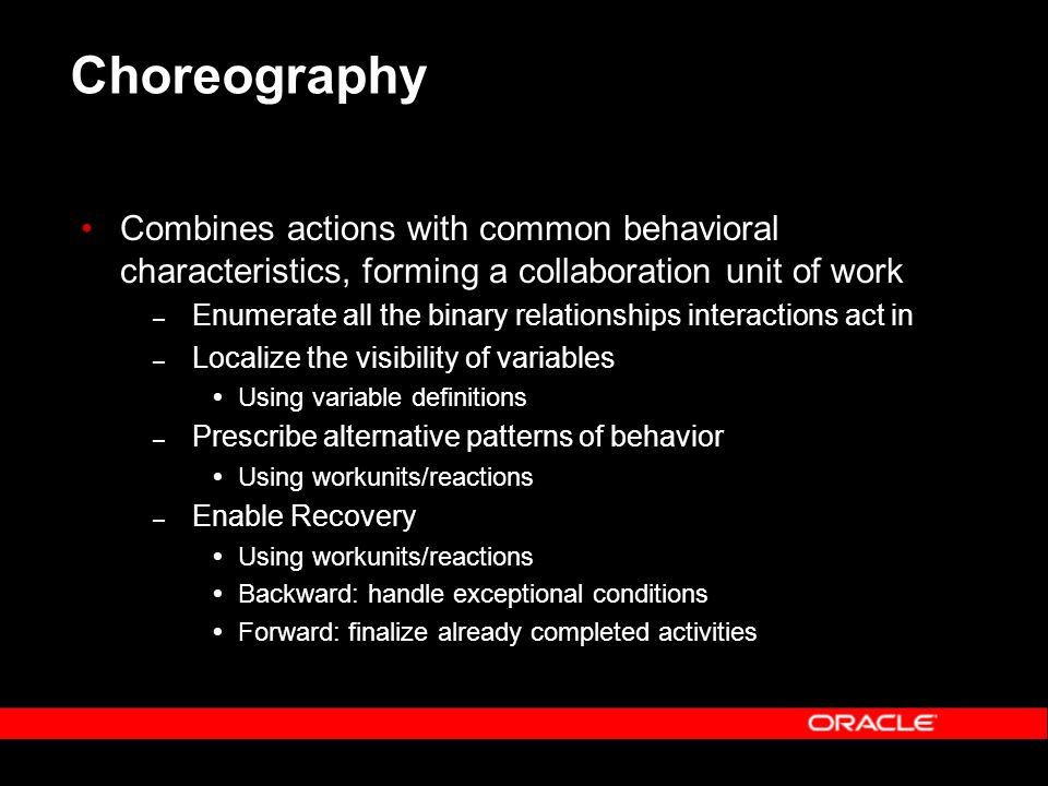 Choreography Combines actions with common behavioral characteristics, forming a collaboration unit of work – Enumerate all the binary relationships interactions act in – Localize the visibility of variables Using variable definitions – Prescribe alternative patterns of behavior Using workunits/reactions – Enable Recovery Using workunits/reactions Backward: handle exceptional conditions Forward: finalize already completed activities