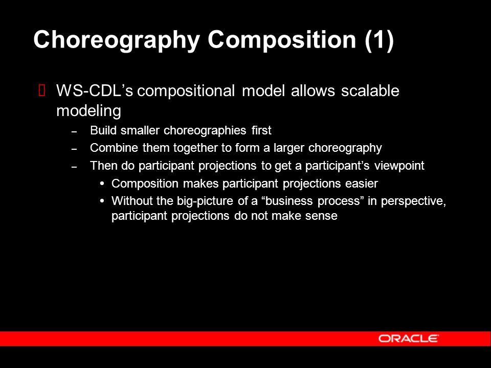 Choreography Composition (1) WS-CDLs compositional model allows scalable modeling – Build smaller choreographies first – Combine them together to form a larger choreography – Then do participant projections to get a participants viewpoint Composition makes participant projections easier Without the big-picture of a business process in perspective, participant projections do not make sense