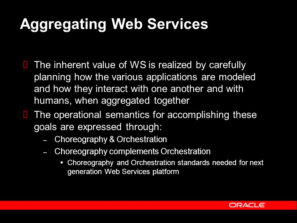 Aggregating Web Services The inherent value of WS is realized by carefully planning how the various applications are modeled and how they interact with one another and with humans, when aggregated together The operational semantics for accomplishing these goals are expressed through: – Choreography & Orchestration – Choreography complements Orchestration Choreography and Orchestration standards needed for next generation Web Services platform