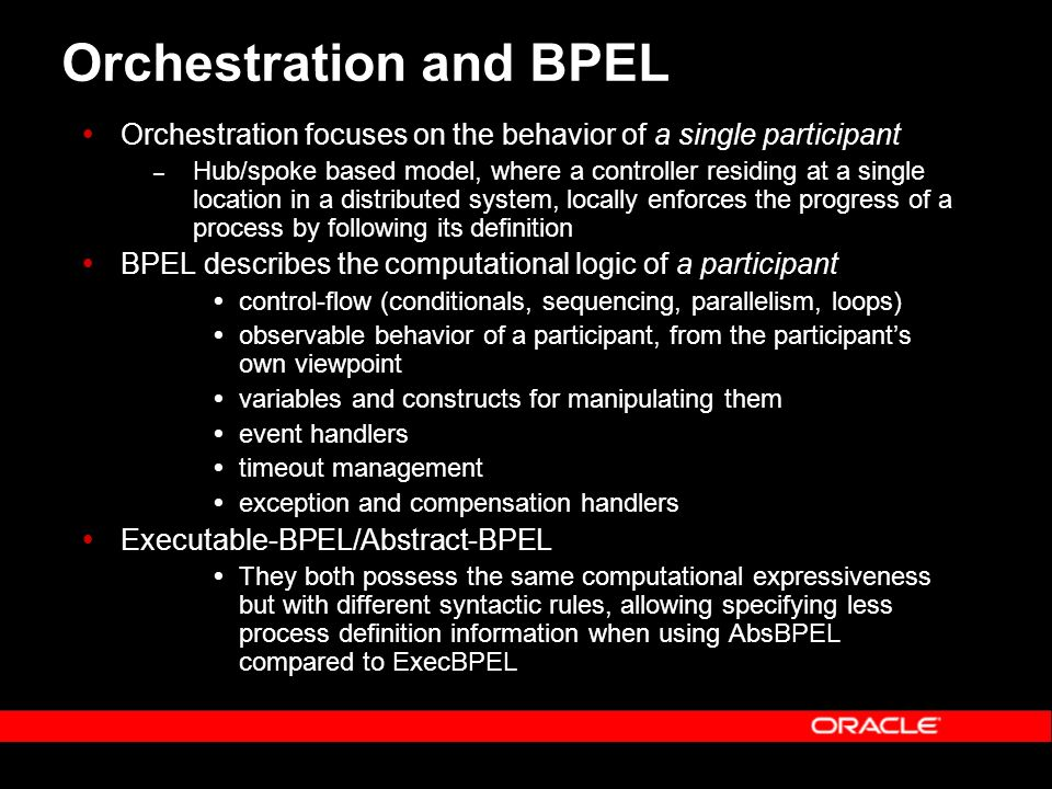 Orchestration and BPEL Orchestration focuses on the behavior of a single participant – Hub/spoke based model, where a controller residing at a single location in a distributed system, locally enforces the progress of a process by following its definition BPEL describes the computational logic of a participant control-flow (conditionals, sequencing, parallelism, loops) observable behavior of a participant, from the participants own viewpoint variables and constructs for manipulating them event handlers timeout management exception and compensation handlers Executable-BPEL/Abstract-BPEL They both possess the same computational expressiveness but with different syntactic rules, allowing specifying less process definition information when using AbsBPEL compared to ExecBPEL