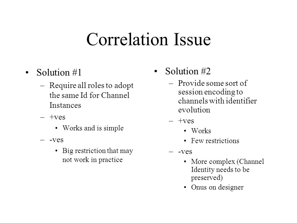 Correlation Issue Solution #1 –Require all roles to adopt the same Id for Channel Instances –+ves Works and is simple –-ves Big restriction that may n