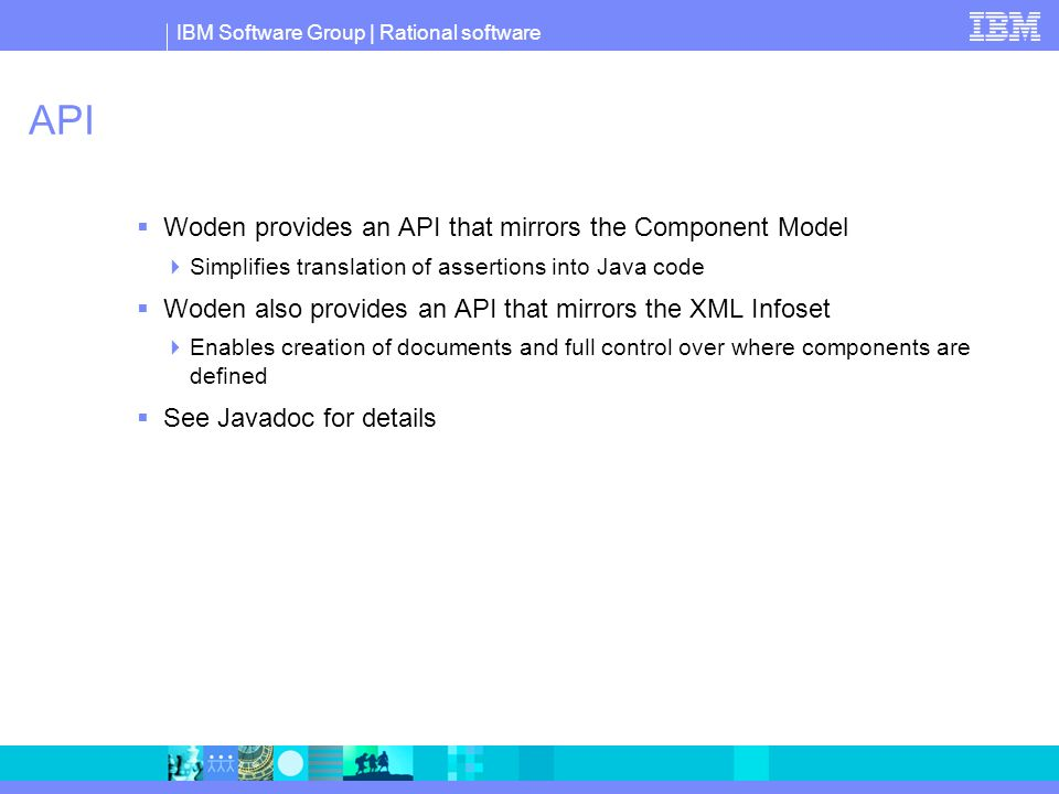 IBM Software Group | Rational software API Woden provides an API that mirrors the Component Model Simplifies translation of assertions into Java code Woden also provides an API that mirrors the XML Infoset Enables creation of documents and full control over where components are defined See Javadoc for details