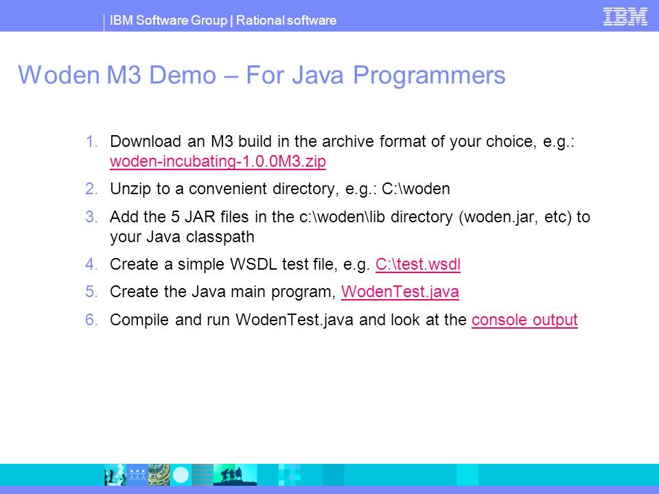Woden M3 Demo – For Java Programmers 1.Download an M3 build in the archive format of your choice, e.g.: woden-incubating-1.0.0M3.zip woden-incubating-1.0.0M3.zip 2.Unzip to a convenient directory, e.g.: C:\woden 3.Add the 5 JAR files in the c:\woden\lib directory (woden.jar, etc) to your Java classpath 4.Create a simple WSDL test file, e.g.