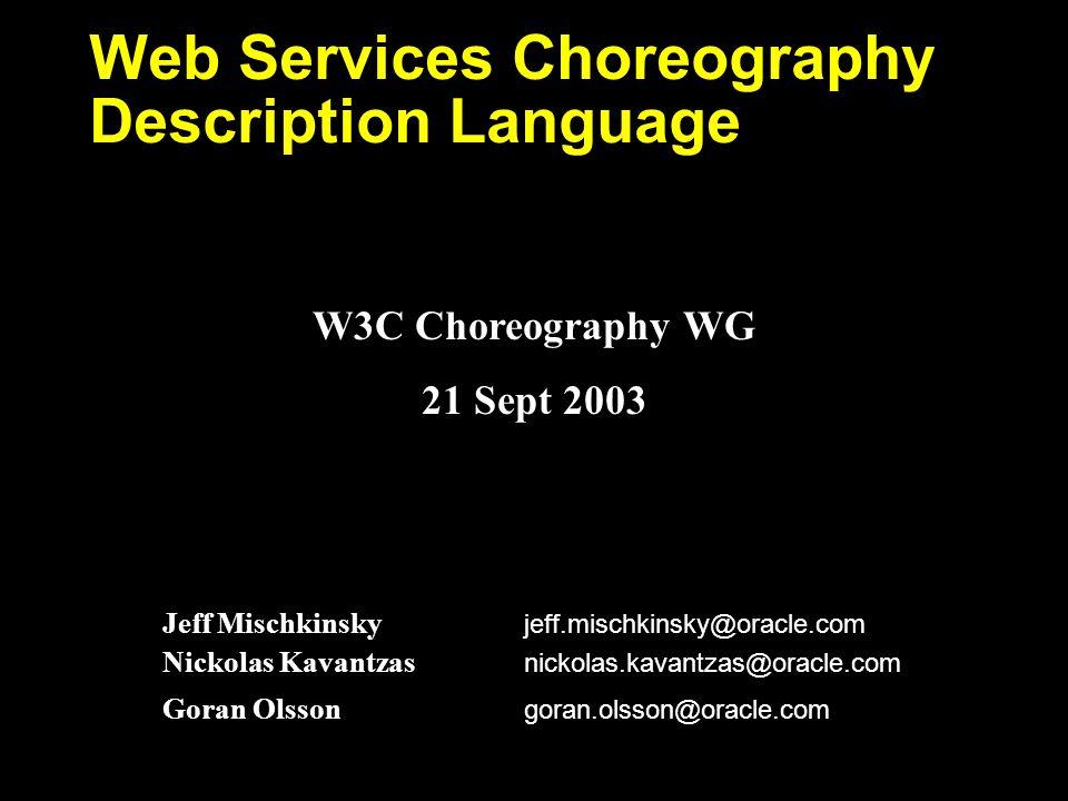 Jeff Mischkinsky jeff.mischkinsky@oracle.com Nickolas Kavantzas nickolas.kavantzas@oracle.com Goran Olsson goran.olsson@oracle.com Web Services Choreography Description Language W3C Choreography WG 21 Sept 2003