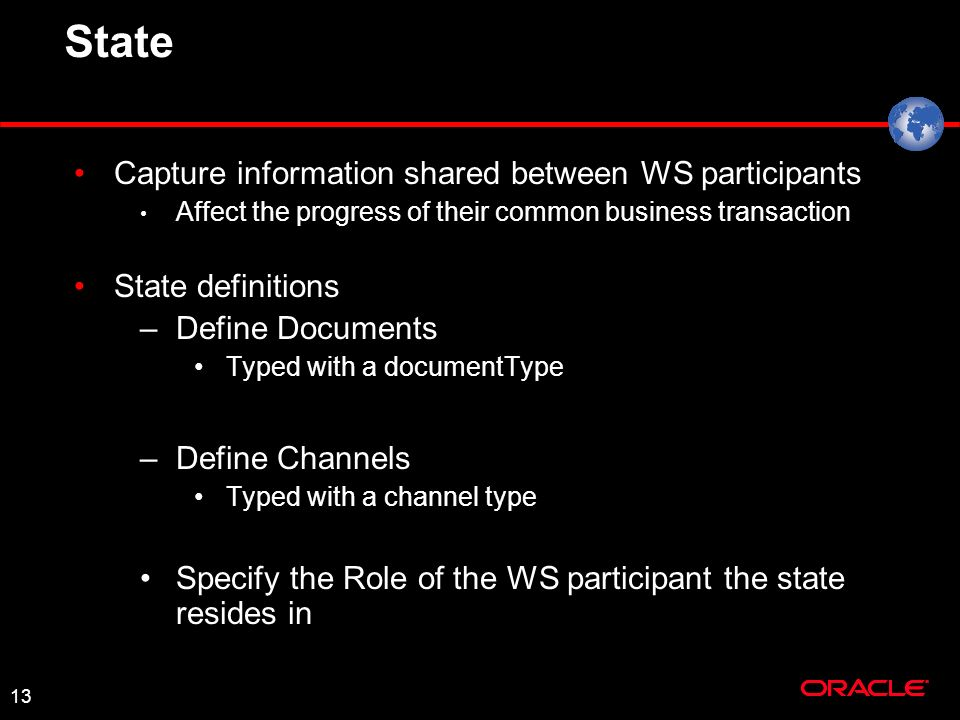 13 State Capture information shared between WS participants Affect the progress of their common business transaction State definitions –Define Documents Typed with a documentType –Define Channels Typed with a channel type Specify the Role of the WS participant the state resides in