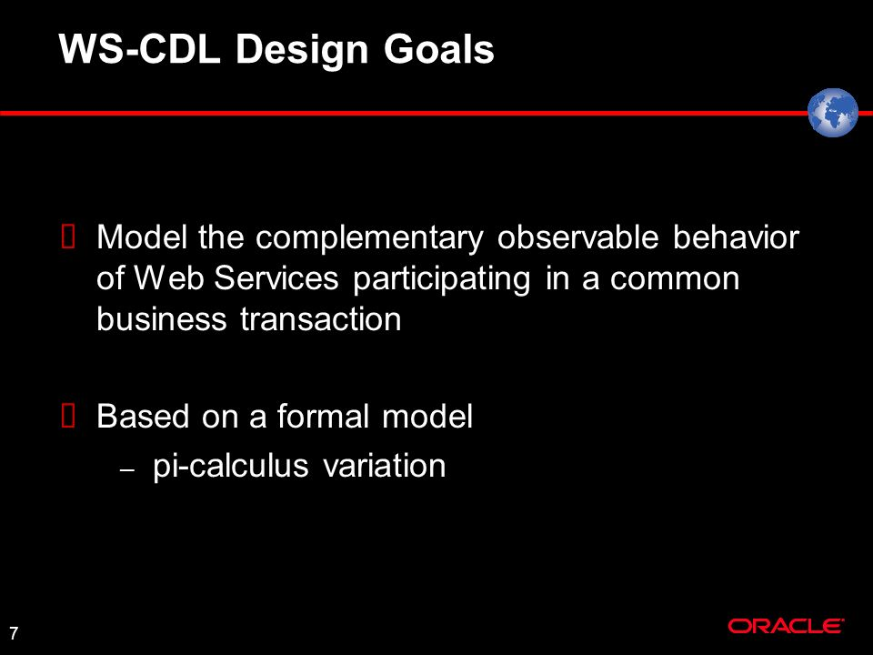7 Model the complementary observable behavior of Web Services participating in a common business transaction Based on a formal model – pi-calculus variation WS-CDL Design Goals