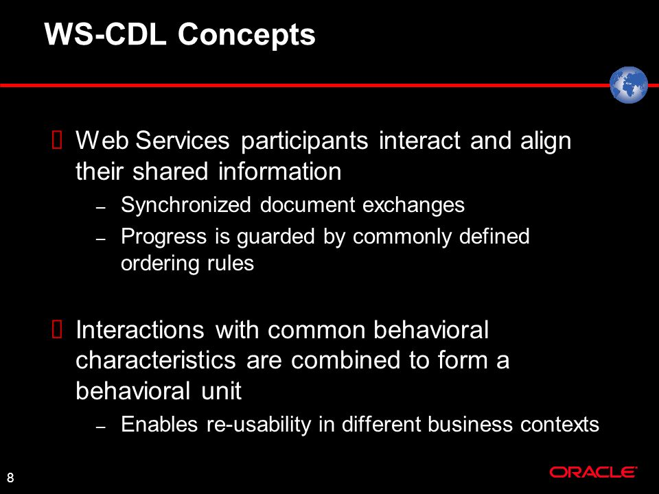 8 WS-CDL Concepts Web Services participants interact and align their shared information – Synchronized document exchanges – Progress is guarded by commonly defined ordering rules Interactions with common behavioral characteristics are combined to form a behavioral unit – Enables re-usability in different business contexts