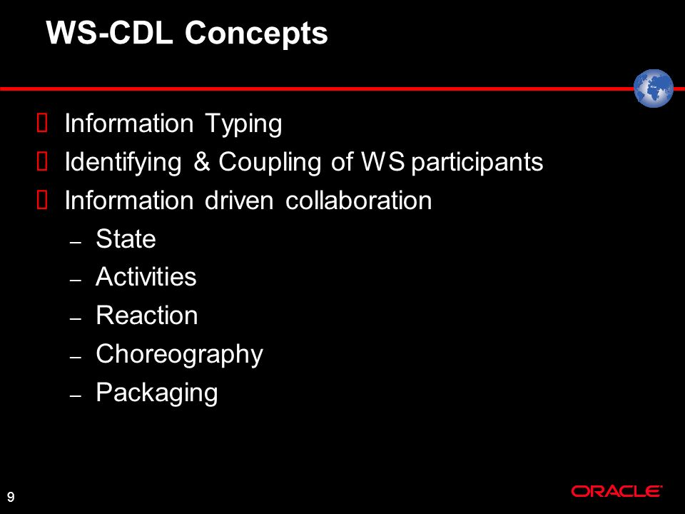 9 WS-CDL Concepts Information Typing Identifying & Coupling of WS participants Information driven collaboration – State – Activities – Reaction – Choreography – Packaging