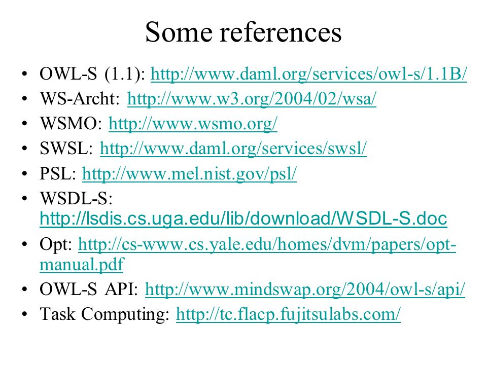 Some references OWL-S (1.1): http://www.daml.org/services/owl-s/1.1B/http://www.daml.org/services/owl-s/1.1B/ WS-Archt: http://www.w3.org/2004/02/wsa/http://www.w3.org/2004/02/wsa/ WSMO: http://www.wsmo.org/http://www.wsmo.org/ SWSL: http://www.daml.org/services/swsl/http://www.daml.org/services/swsl/ PSL: http://www.mel.nist.gov/psl/http://www.mel.nist.gov/psl/ WSDL-S: http://lsdis.cs.uga.edu/lib/download/WSDL-S.doc http://lsdis.cs.uga.edu/lib/download/WSDL-S.doc Opt: http://cs-www.cs.yale.edu/homes/dvm/papers/opt- manual.pdfhttp://cs-www.cs.yale.edu/homes/dvm/papers/opt- manual.pdf OWL-S API: http://www.mindswap.org/2004/owl-s/api/http://www.mindswap.org/2004/owl-s/api/ Task Computing: http://tc.flacp.fujitsulabs.com/http://tc.flacp.fujitsulabs.com/