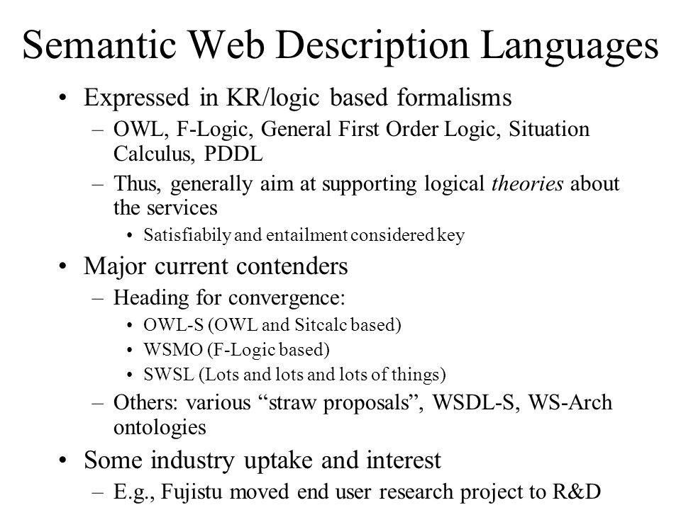 Semantic Web Description Languages Expressed in KR/logic based formalisms –OWL, F-Logic, General First Order Logic, Situation Calculus, PDDL –Thus, generally aim at supporting logical theories about the services Satisfiabily and entailment considered key Major current contenders –Heading for convergence: OWL-S (OWL and Sitcalc based) WSMO (F-Logic based) SWSL (Lots and lots and lots of things) –Others: various straw proposals, WSDL-S, WS-Arch ontologies Some industry uptake and interest –E.g., Fujistu moved end user research project to R&D