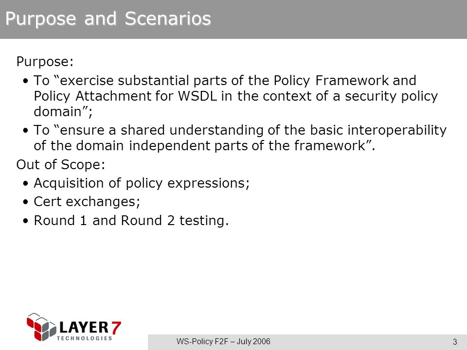 WS-Policy F2F – July 2006 3 Purpose and Scenarios Purpose: To exercise substantial parts of the Policy Framework and Policy Attachment for WSDL in the context of a security policy domain; To ensure a shared understanding of the basic interoperability of the domain independent parts of the framework.