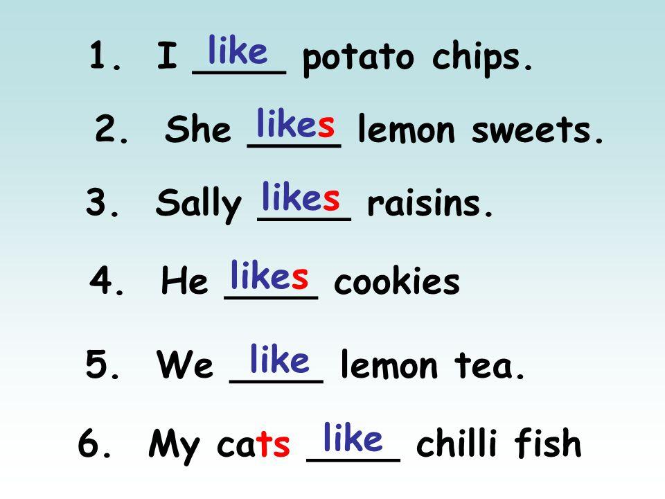 1. I ____ potato chips. 2. She ____ lemon sweets. 3. Sally ____ raisins. 4. He ____ cookies 5. We ____ lemon tea. 6. My cats ____ chilli fish like lik