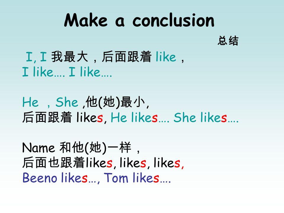 Make a conclusion I, I like I like…. He She, ( ), likes, He likes…. She likes…. Name ( ) likes, likes, likes, Beeno likes…, Tom likes….