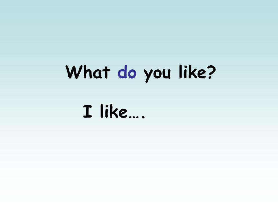 What do you like? I like….