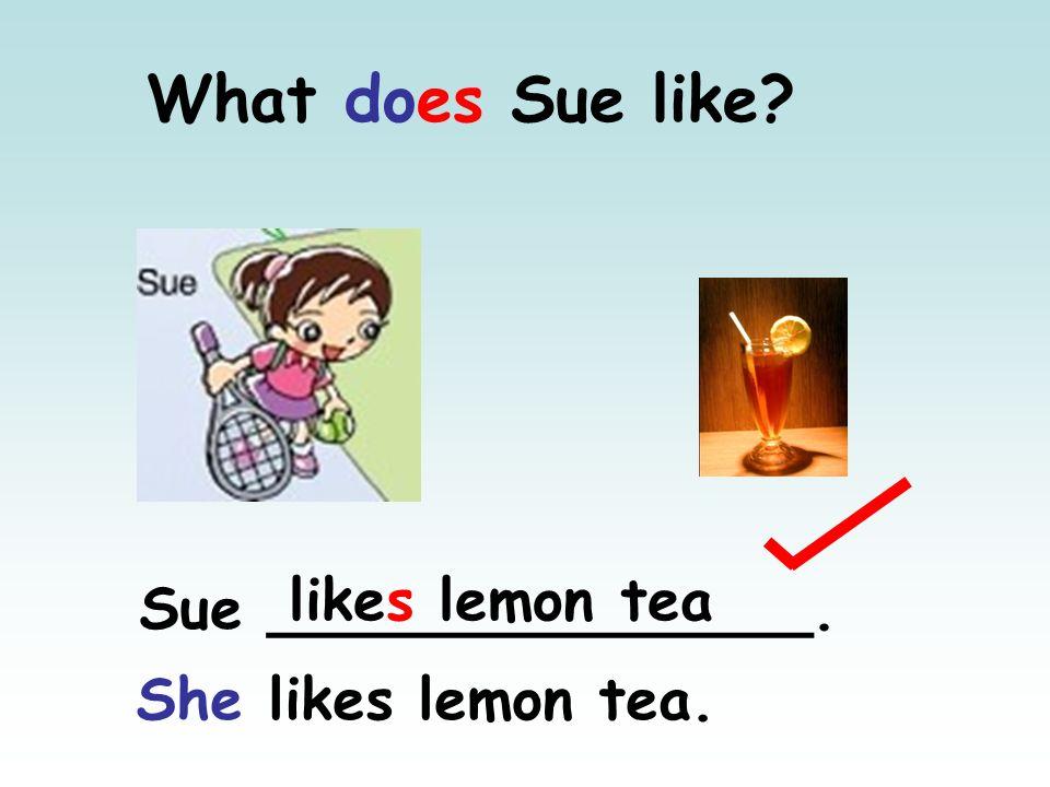 What does Sue like? likes lemon tea Sue _______________. She likes lemon tea.