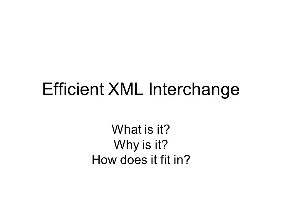 Efficient XML Interchange What is it Why is it How does it fit in